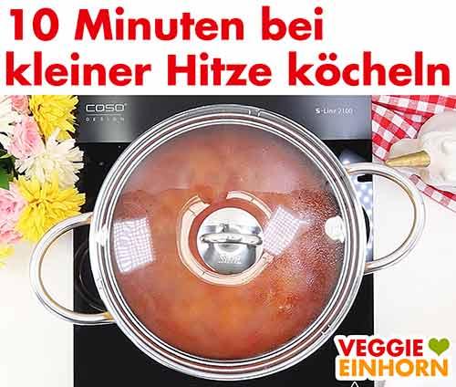 10 Minuten mit Deckel bei kleiner Hitze kochen